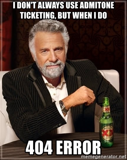 The Most Interesting Man In The World - I DON'T ALWAYS USE Admitone TICKETING, BUT WHEN I DO 404 ERROR