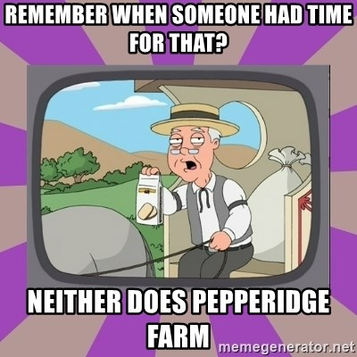 Pepperidge Farm Remembers FG - Remember when someone had time for that? NEITHER DOES PEPPERIDGE FARM
