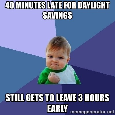 Success Kid - 40 minutes late for daylight savings Still Gets to leave 3 hours early
