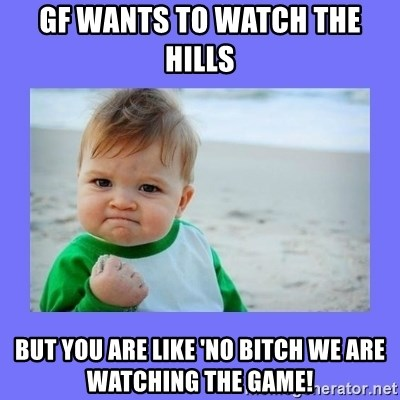 Baby fist - GF Wants to watch the hills but you are like 'no bitch we are watching the game!