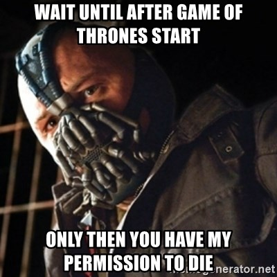 Only then you have my permission to die - Wait until after game of thrones start Only then you have my permission to die