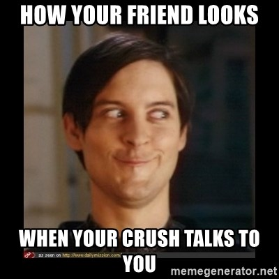 Tobey_Maguire - HOW YOUR FRIEND LOOKS WHEN YOUR CRUSH TALKS TO YOU