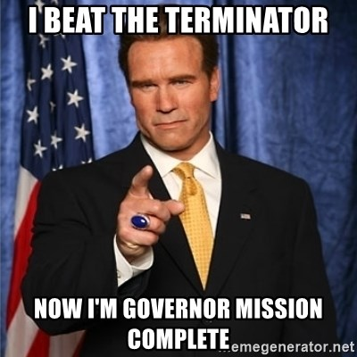 arnold schwarzenegger - I BEAT THE TERMINATOR NOW I'M GOVERNOR MISSION COMPLETE
