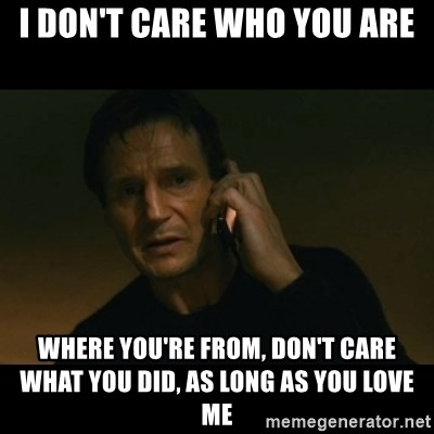liam neeson taken - I don't care who you are where you're from, don't care what you did, as long as you love me