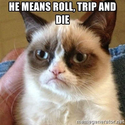 Grumpy Cat  - HE MEANS ROLL, TRIP AND DIE