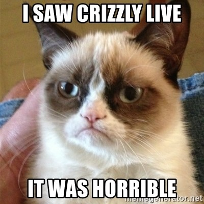 Grumpy Cat  - I SAW CRIZZLY LIVE IT WAS HORRIBLE