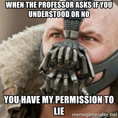 Bane - when the professor asks if you understood or no you have my permission to lie