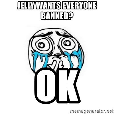Crying face - jelly wants everyone banned? ok