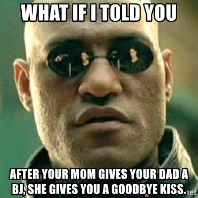 what if i told you matri - What if i told you After your mom Gives your dad a BJ, she gives you a goodbye kiss.