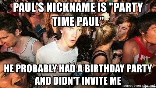 "-Sudden Clarity Clarence - Paul's nickname is ""party time paul"" He probably had a birthday party and didn't invite me"
