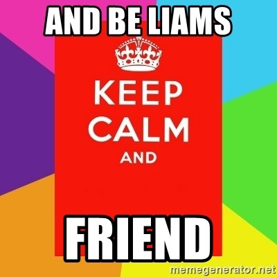 Keep calm and - AND BE LIAMS  FRIEND