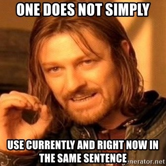 One Does Not Simply - one does not simply use currently and right now in the same sentence