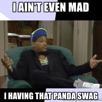 I Aint Even Mad Will - I ain't even mad i HAVING THAT PANDA SWAG