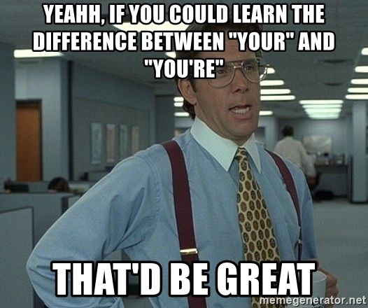 """Office Space That Would Be Great - Yeahh, if you could learn the difference between """"your"""" and """"you're"""" that'd be great"""