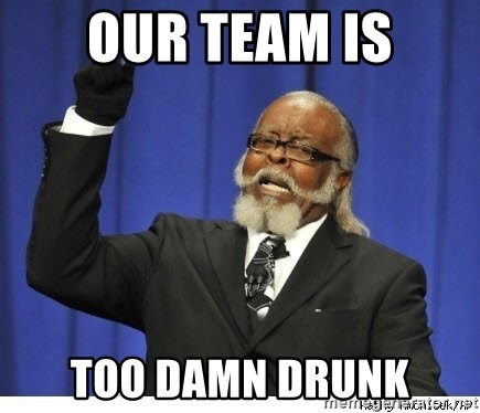 Too high - Our Team is Too damn drunk