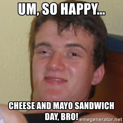 Really Stoned Guy - um, so happy... cheese and mayo sandwich day, bro!