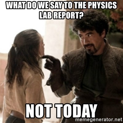 Not today arya - What Do we say to the physics lab report? Not TOday