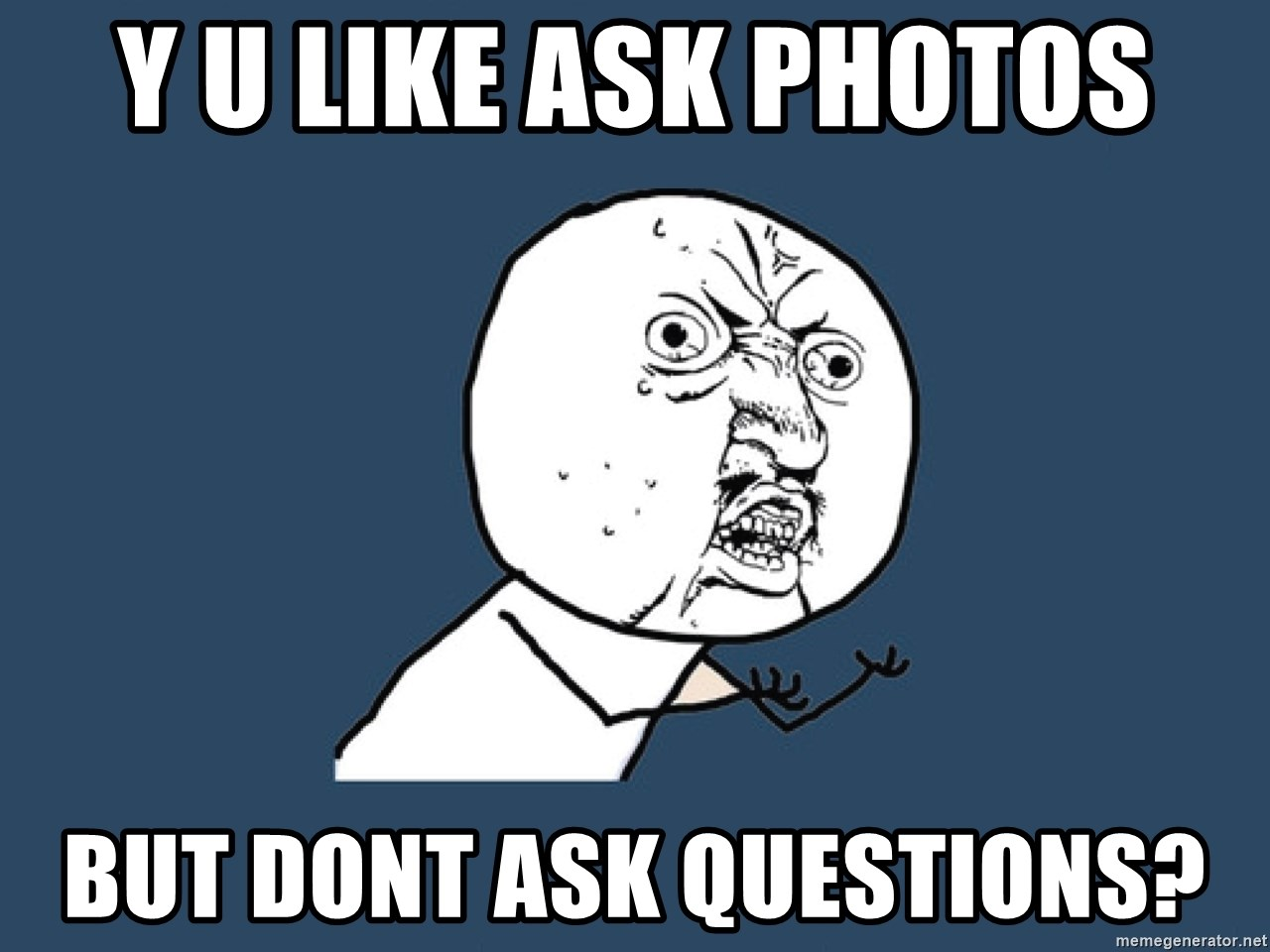 Y U No - y u like ask photos but dont ask questions?