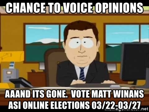 south park aand it's gone - Chance to voice opinions aaand its gone.  Vote Matt winans ASI ONLINE ELECTIONS 03/22-03/27