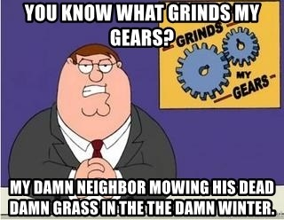 Grinds My Gears Peter Griffin - You know what grinds my gears? My damn neighbor mowing his dead damn grass in the the damn winter.