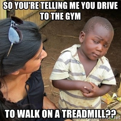 Skeptical 3rd World Kid - SO YOU'RE TELLING ME YOU DRIVE TO THE GYM TO WALK ON A TREADMILL??