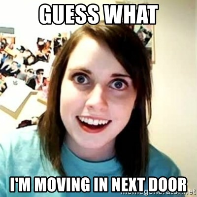 Overly Attached Girlfriend 2 - guess what i'm moving in next door