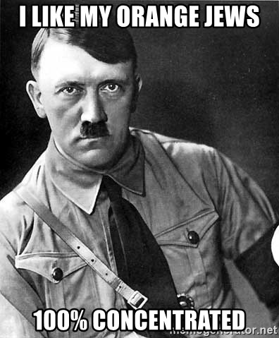 Hitler - i like my orange jews 100% concentrated
