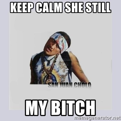 san juan cholo - KEEP CALM SHE STILL  MY BITCH