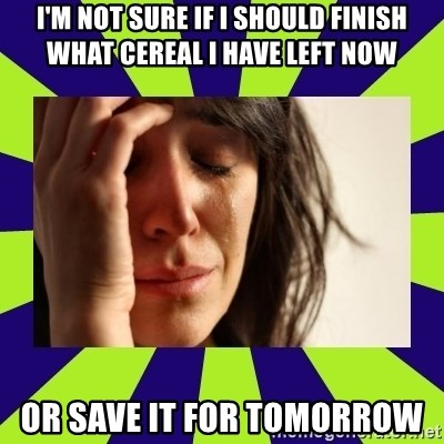 First World Problems - I'm not sure if i should finish what cereal i have left now or save it for tomorrow