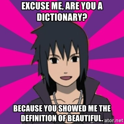 Flirting Sasuke Meme - Excuse me, are you a dictionary? Because you showed me the definition of beautiful.