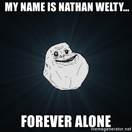 Forever Alone -  my name is Nathan Welty... forever alone