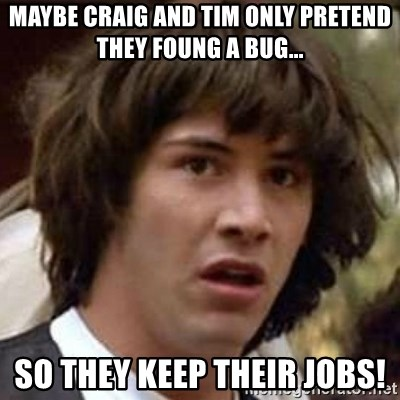 Conspiracy Keanu - Maybe Craig and Tim only pretend they foung a bug... So they Keep theIR jobs!