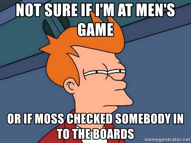 Futurama Fry - Not sure If I'm at Men's game  Or if Moss checked somebody in to the boards