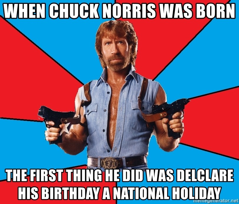 Chuck Norris  - When Chuck Norris was born the first thing he did was delclare his birthday a national holiday