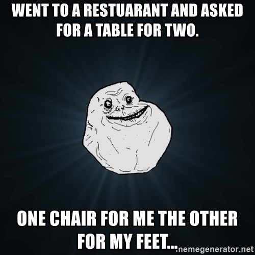 Forever Alone - Went to a restuarant and asked for a table for two. One chair for me the other for my feet...
