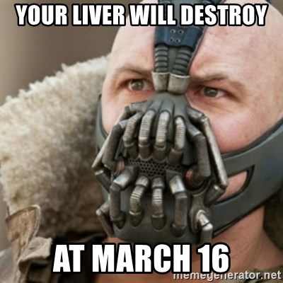Bane - your liver will destroy at march 16
