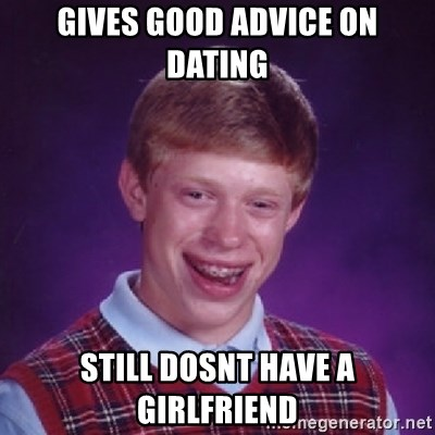 Bad Luck Brian - Gives Good advice on dating Still dosnt have a gIrlfriend