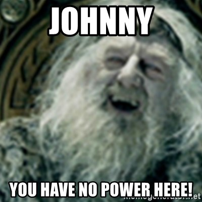 you have no power here - Johnny you have no power here!