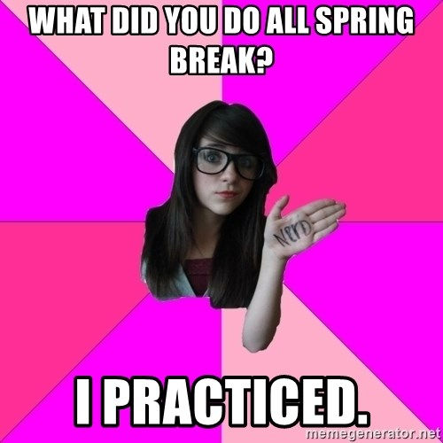 Idiot Nerd Girl - what did you do all spring break? i practiced.