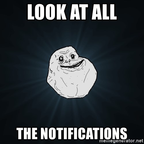 Forever Alone - look at all the notifications