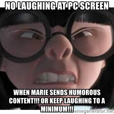 Edna mode 1 - no laughing at pc screen when marie sends humorous content!!! or keep laughing to a minimum!!!