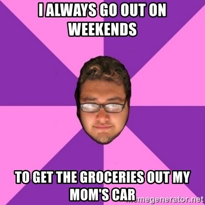 Forever AYOLO Erik - i always go out on weekends to get the groceries out my mom's car