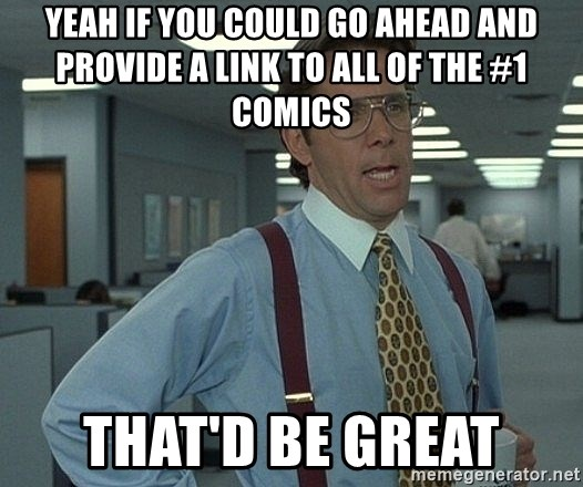 Bill Lumbergh - yeah if you could go ahead and provide a link to all of the #1 comics That'd be great