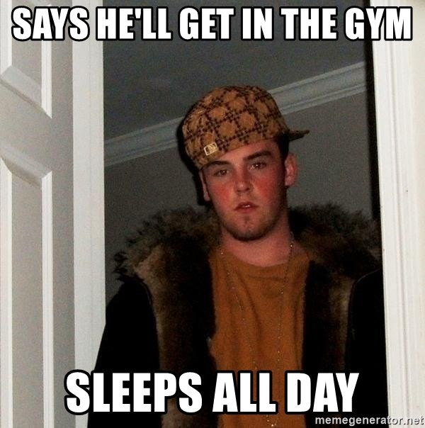 Scumbag Steve - says he'll get in the gym sleeps all day