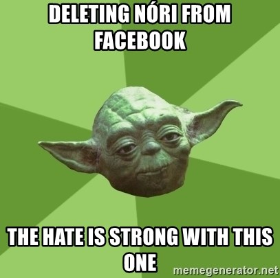 Advice Yoda Gives - deleting nóri from facebook the hate is strong with this one