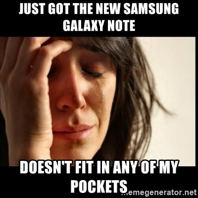 First World Problems - just got the new samsung galaxy note doesn't fit in any of my pockets