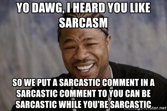 xzibit-yo-dawg - Yo Dawg, i heard you like sarcasm so we put a sarcastic comment in a sarcastic comment to you can be sarcastic while you're sarcastic