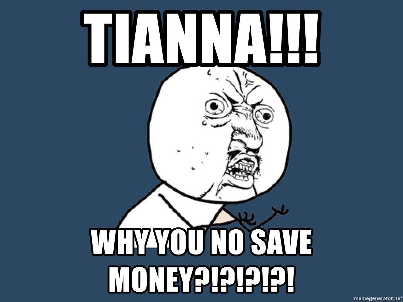 Y U No - Tianna!!! Why you no save money?!?!?!?!