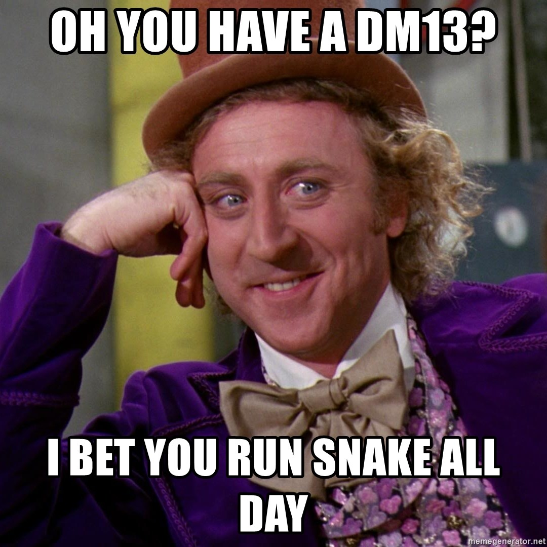 Willy Wonka - Oh you have a DM13? I bet you run snake all day