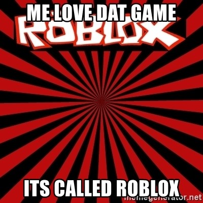 Roblox - me love dat game its called roblox